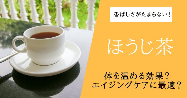 ほうじ茶の効果効能は?カフェインは入ってる?冷え性に効果的?